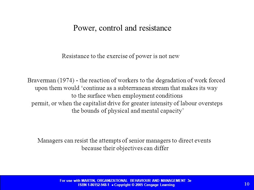 For use with MARTIN, ORGANIZATIONAL BEHAVIOUR AND MANAGEMENT 3e ISBN 1-86152-948-1  Copyright © 2005 Cengage Learning 10 Power, control and resistance Resistance to the exercise of power is not new Braverman (1974) - the reaction of workers to the degradation of work forced upon them would 'continue as a subterranean stream that makes its way to the surface when employment conditions permit, or when the capitalist drive for greater intensity of labour oversteps the bounds of physical and mental capacity' Managers can resist the attempts of senior managers to direct events because their objectives can differ