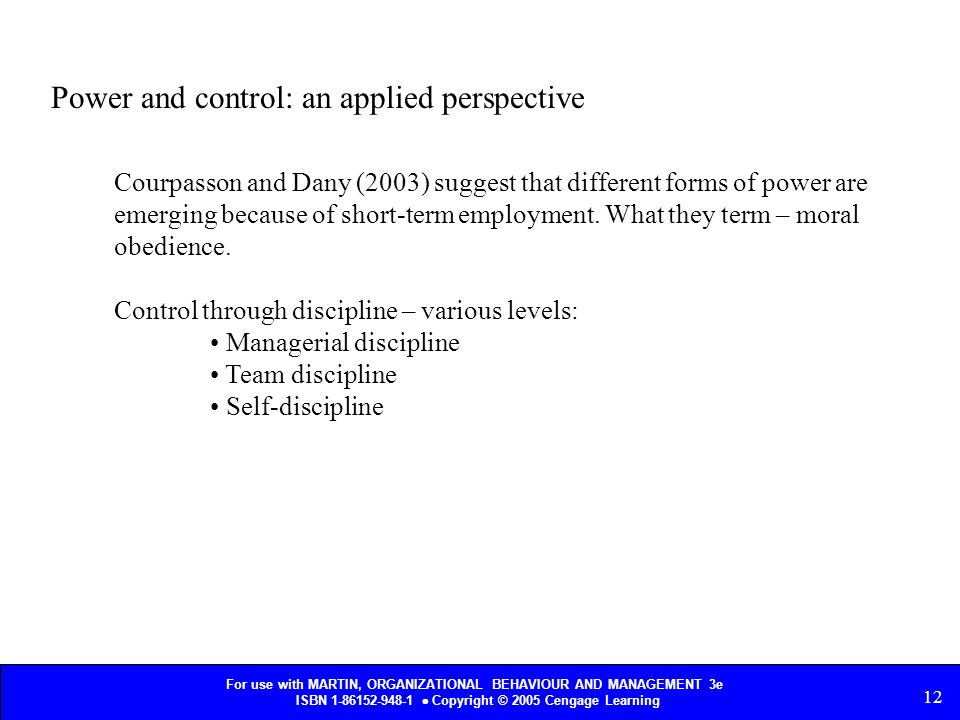 For use with MARTIN, ORGANIZATIONAL BEHAVIOUR AND MANAGEMENT 3e ISBN 1-86152-948-1  Copyright © 2005 Cengage Learning 12 Power and control: an applied perspective Courpasson and Dany (2003) suggest that different forms of power are emerging because of short-term employment.