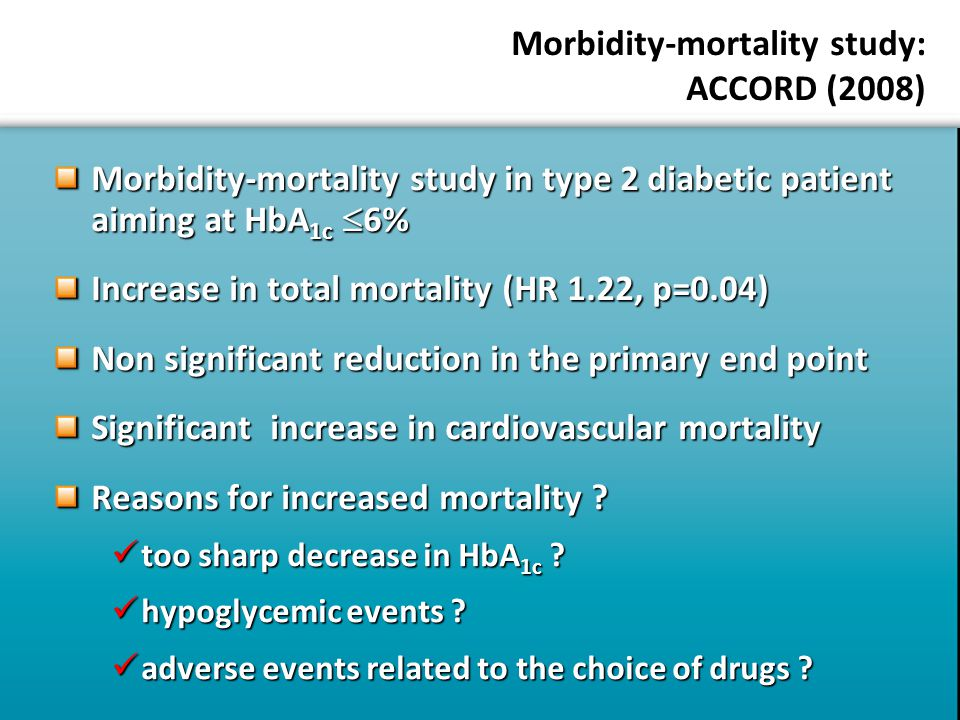 Morbidity-mortality study: ACCORD (2008) Morbidity-mortality study in type 2 diabetic patient aiming at HbA 1c  6% Increase in total mortality (HR 1.22, p=0.04) Non significant reduction in the primary end point Significant increase in cardiovascular mortality Reasons for increased mortality .