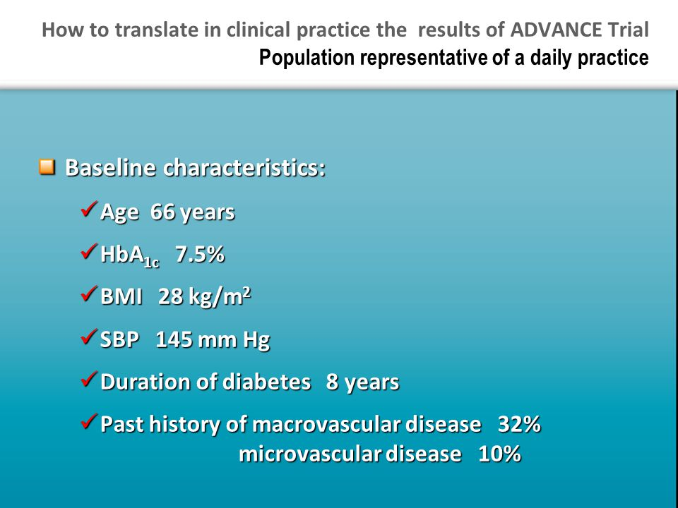 How to translate in clinical practice the results of ADVANCE Trial Population representative of a daily practice Baseline characteristics: Age 66 years Age 66 years HbA 1c 7.5% HbA 1c 7.5% BMI 28 kg/m 2 BMI 28 kg/m 2 SBP 145 mm Hg SBP 145 mm Hg Duration of diabetes 8 years Duration of diabetes 8 years Past history of macrovascular disease 32% microvascular disease 10% Past history of macrovascular disease 32% microvascular disease 10%