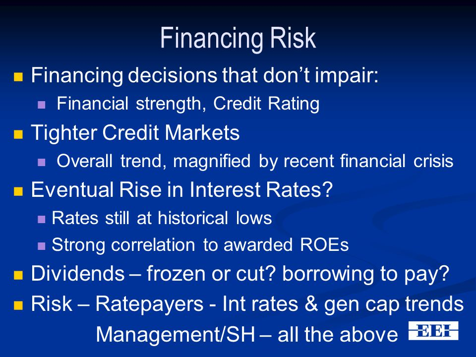 Financing Risk Financing decisions that don't impair: Financial strength, Credit Rating Tighter Credit Markets Overall trend, magnified by recent financial crisis Eventual Rise in Interest Rates.