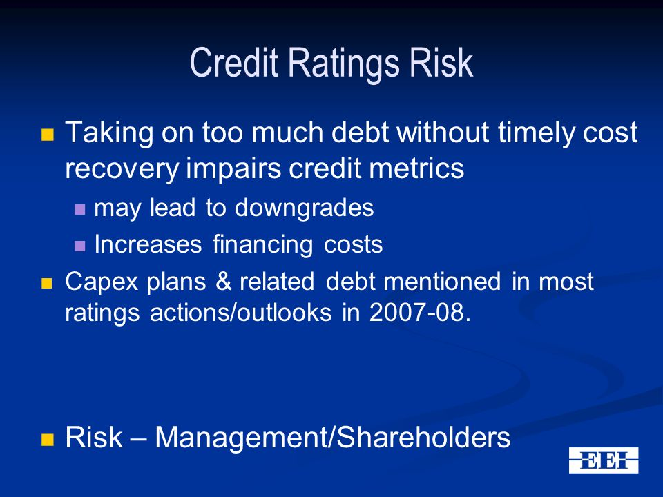 Credit Ratings Risk Taking on too much debt without timely cost recovery impairs credit metrics may lead to downgrades Increases financing costs Capex plans & related debt mentioned in most ratings actions/outlooks in 2007-08.