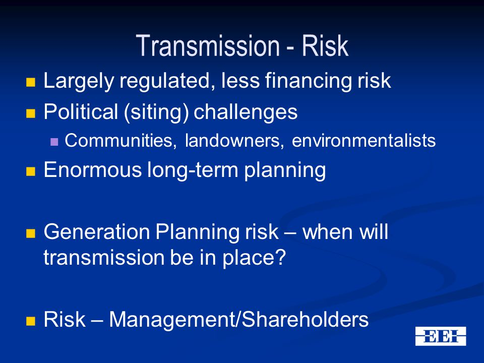 Transmission - Risk Largely regulated, less financing risk Political (siting) challenges Communities, landowners, environmentalists Enormous long-term planning Generation Planning risk – when will transmission be in place.