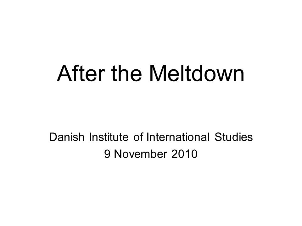 After the Meltdown Danish Institute of International Studies 9 November 2010