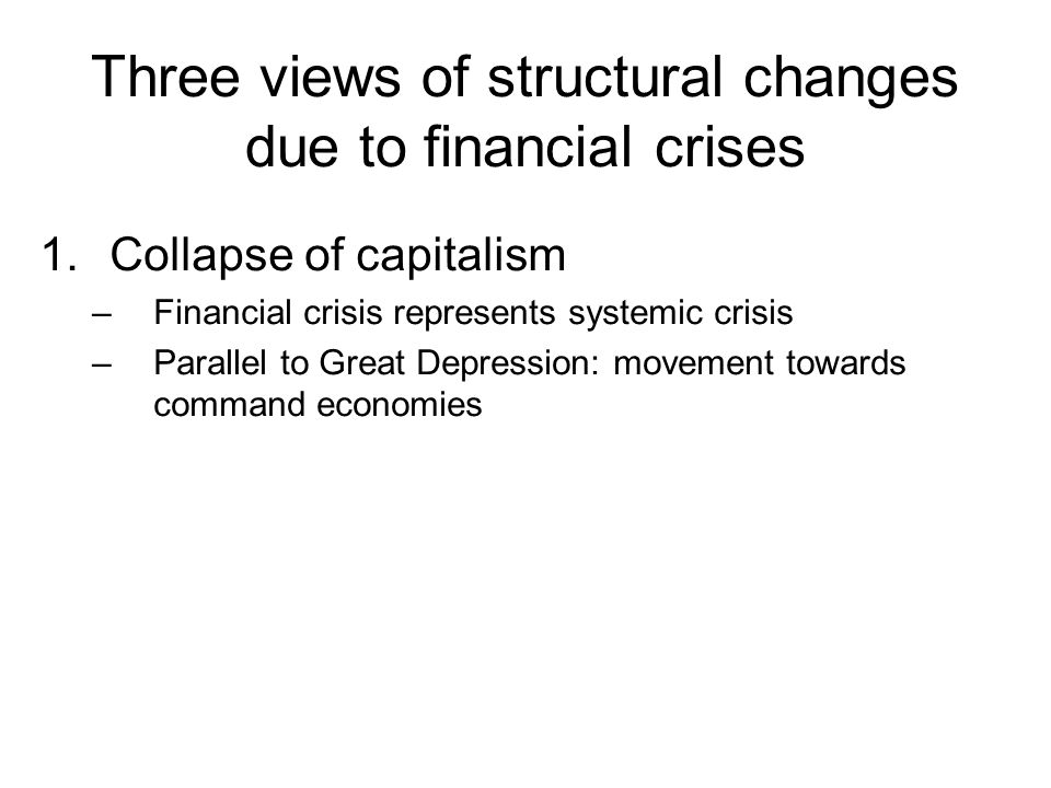 Three views of structural changes due to financial crises 1.Collapse of capitalism –Financial crisis represents systemic crisis –Parallel to Great Dep