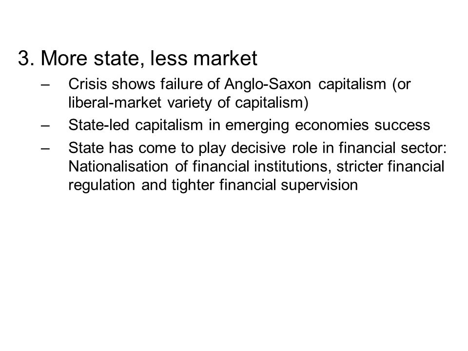 3. More state, less market –Crisis shows failure of Anglo-Saxon capitalism (or liberal-market variety of capitalism) –State-led capitalism in emerging