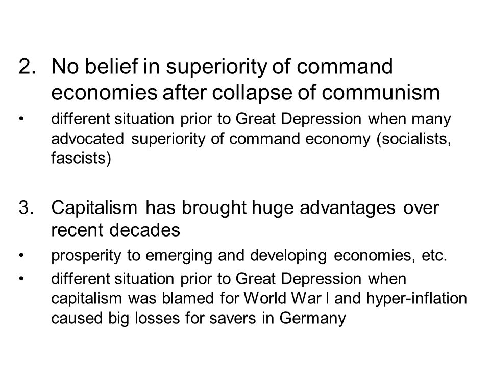 2.No belief in superiority of command economies after collapse of communism different situation prior to Great Depression when many advocated superior