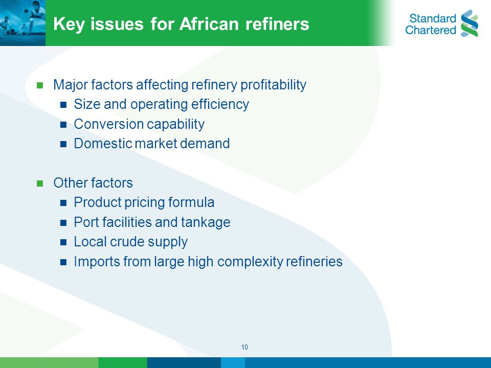 10 Key issues for African refiners Major factors affecting refinery profitability Size and operating efficiency Conversion capability Domestic market demand Other factors Product pricing formula Port facilities and tankage Local crude supply Imports from large high complexity refineries