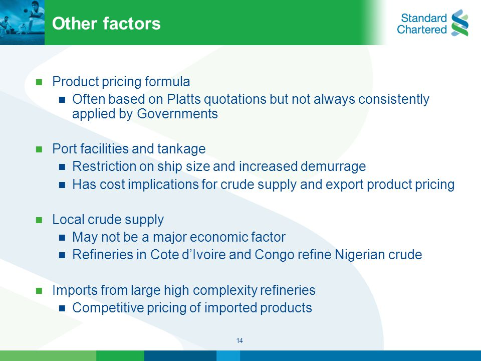 14 Other factors Product pricing formula Often based on Platts quotations but not always consistently applied by Governments Port facilities and tankage Restriction on ship size and increased demurrage Has cost implications for crude supply and export product pricing Local crude supply May not be a major economic factor Refineries in Cote d'Ivoire and Congo refine Nigerian crude Imports from large high complexity refineries Competitive pricing of imported products