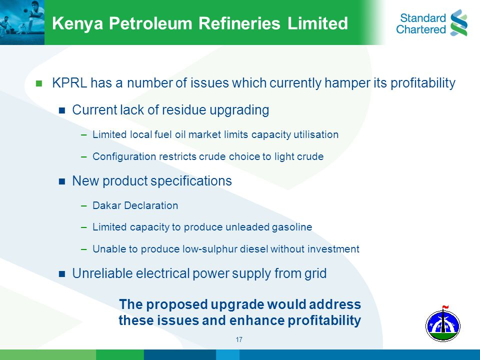 17 Kenya Petroleum Refineries Limited KPRL has a number of issues which currently hamper its profitability Current lack of residue upgrading –Limited local fuel oil market limits capacity utilisation –Configuration restricts crude choice to light crude New product specifications –Dakar Declaration –Limited capacity to produce unleaded gasoline –Unable to produce low-sulphur diesel without investment Unreliable electrical power supply from grid The proposed upgrade would address these issues and enhance profitability