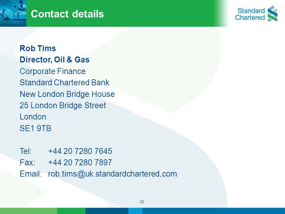 20 Contact details Rob Tims Director, Oil & Gas Corporate Finance Standard Chartered Bank New London Bridge House 25 London Bridge Street London SE1 9TB Tel:+44 20 7280 7645 Fax:+44 20 7280 7897 Email:rob.tims@uk.standardchartered,com