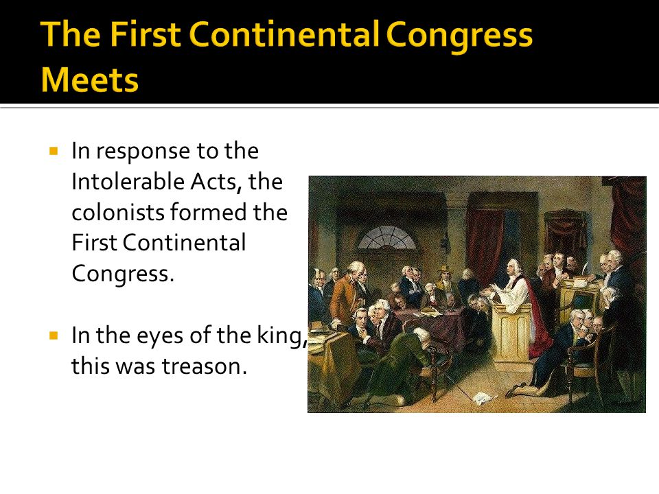  In response to the Intolerable Acts, the colonists formed the First Continental Congress.