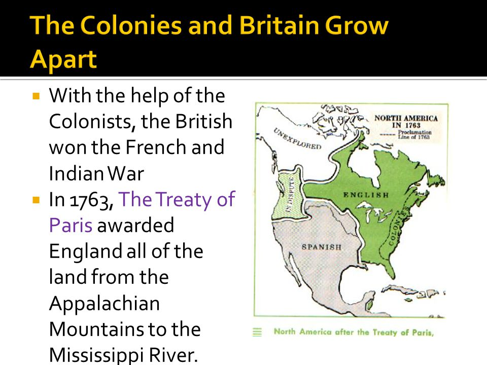  With the help of the Colonists, the British won the French and Indian War  In 1763, The Treaty of Paris awarded England all of the land from the Appalachian Mountains to the Mississippi River.
