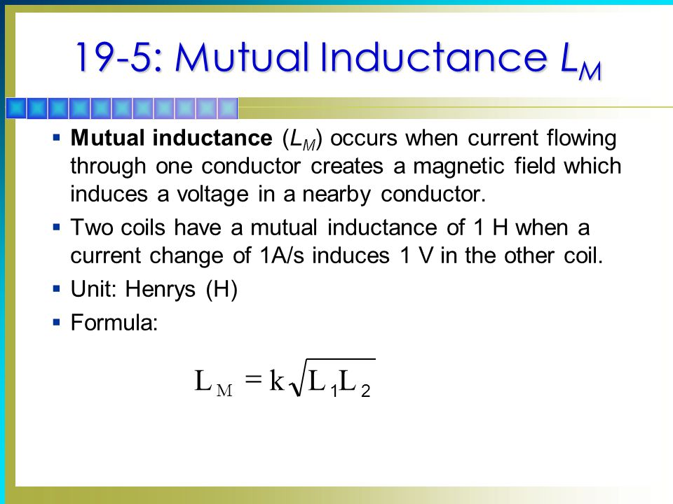 19-5: Mutual Inductance L M  Mutual inductance (L M ) occurs when current flowing through one conductor creates a magnetic field which induces a voltage in a nearby conductor.