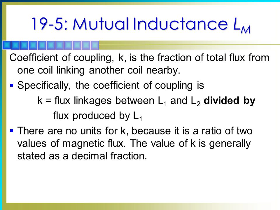 19-5: Mutual Inductance L M Coefficient of coupling, k, is the fraction of total flux from one coil linking another coil nearby.