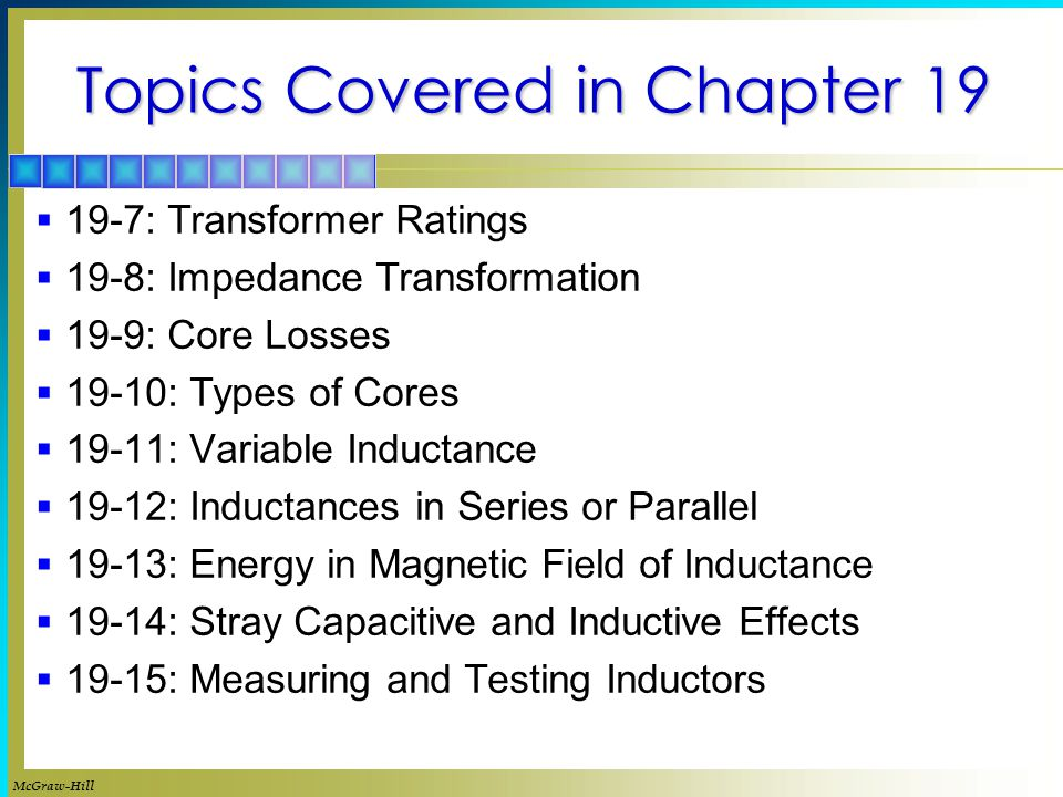 Topics Covered in Chapter 19  19-7: Transformer Ratings  19-8: Impedance Transformation  19-9: Core Losses  19-10: Types of Cores  19-11: Variable Inductance  19-12: Inductances in Series or Parallel  19-13: Energy in Magnetic Field of Inductance  19-14: Stray Capacitive and Inductive Effects  19-15: Measuring and Testing Inductors McGraw-Hill