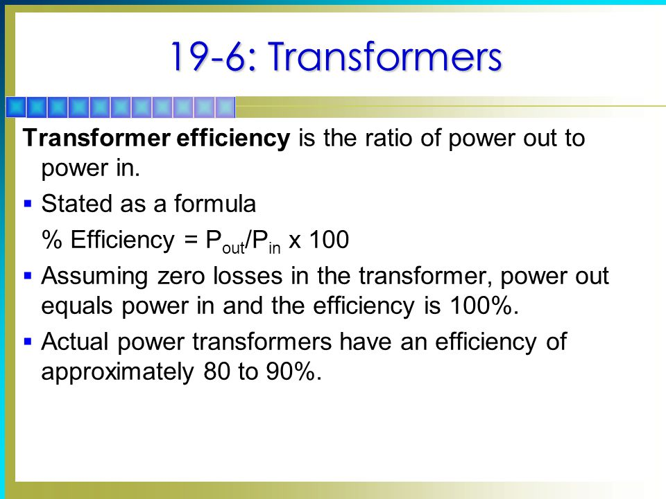 19-6: Transformers Transformer efficiency is the ratio of power out to power in.