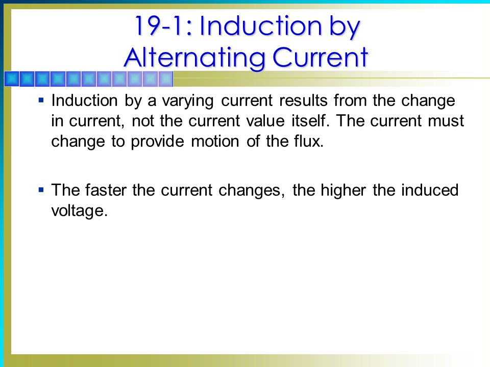 19-1: Induction by Alternating Current  Induction by a varying current results from the change in current, not the current value itself.