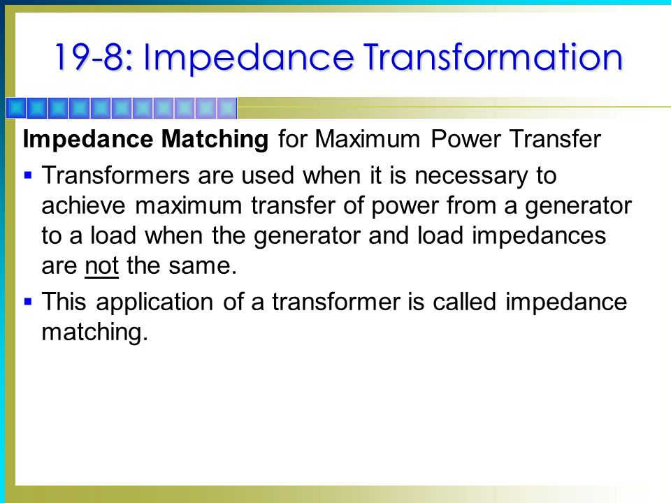 19-8: Impedance Transformation Impedance Matching for Maximum Power Transfer  Transformers are used when it is necessary to achieve maximum transfer of power from a generator to a load when the generator and load impedances are not the same.