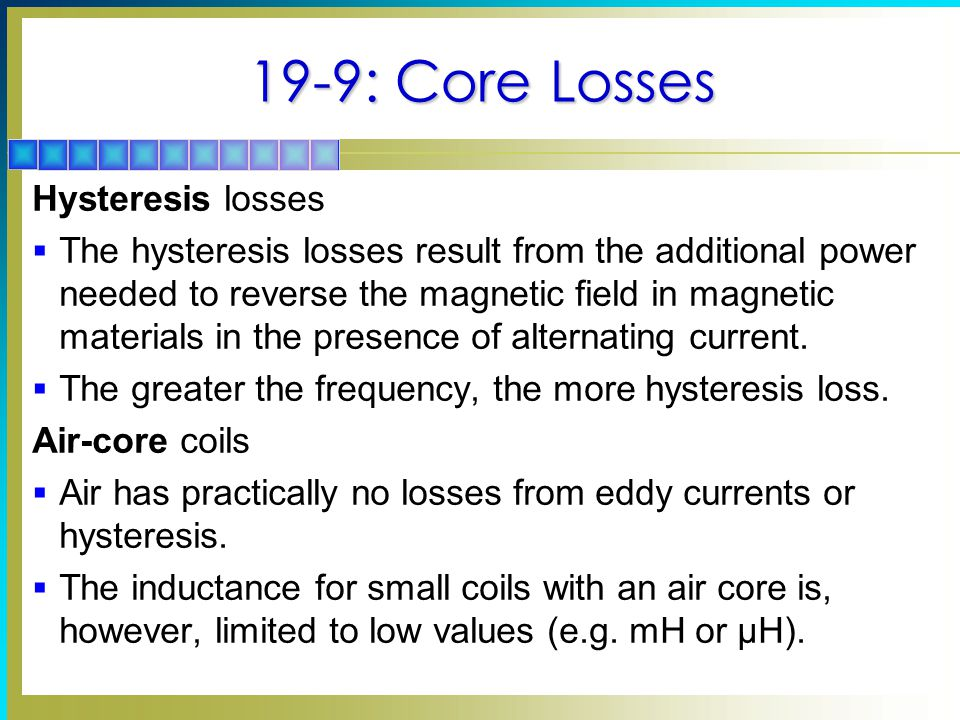 19-9: Core Losses Hysteresis losses  The hysteresis losses result from the additional power needed to reverse the magnetic field in magnetic materials in the presence of alternating current.
