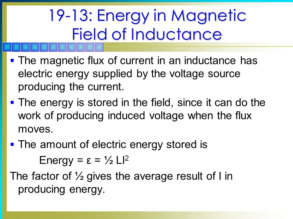 19-13: Energy in Magnetic Field of Inductance  The magnetic flux of current in an inductance has electric energy supplied by the voltage source producing the current.