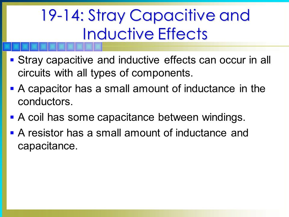 19-14: Stray Capacitive and Inductive Effects  Stray capacitive and inductive effects can occur in all circuits with all types of components.