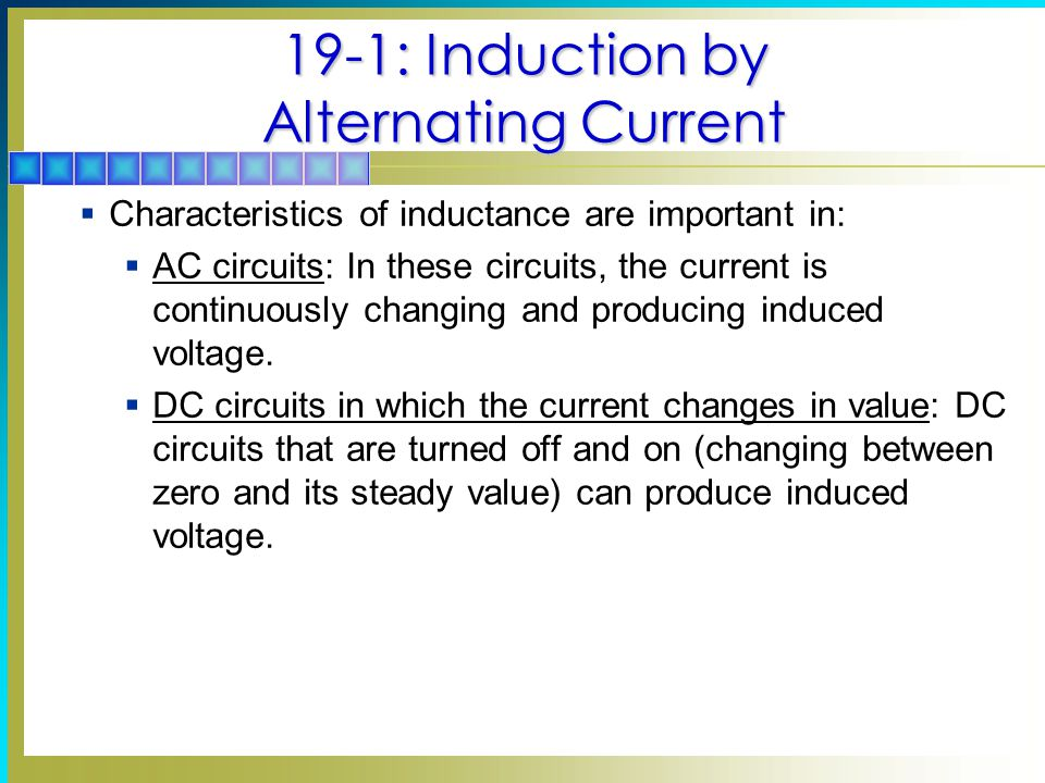 19-1: Induction by Alternating Current  Characteristics of inductance are important in:  AC circuits: In these circuits, the current is continuously changing and producing induced voltage.
