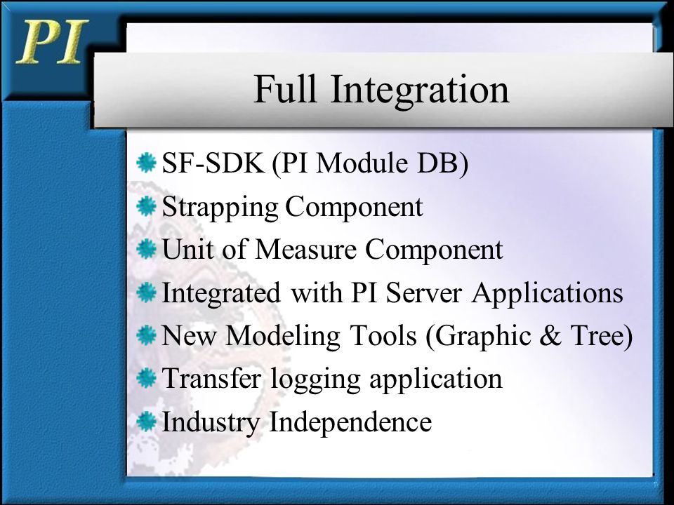 Full Integration SF-SDK (PI Module DB) Strapping Component Unit of Measure Component Integrated with PI Server Applications New Modeling Tools (Graphic & Tree) Transfer logging application Industry Independence