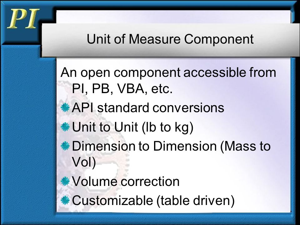 Unit of Measure Component An open component accessible from PI, PB, VBA, etc.