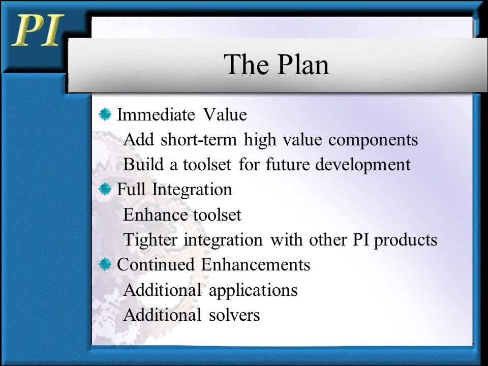 The Plan Immediate Value Add short-term high value components Build a toolset for future development Full Integration Enhance toolset Tighter integration with other PI products Continued Enhancements Additional applications Additional solvers