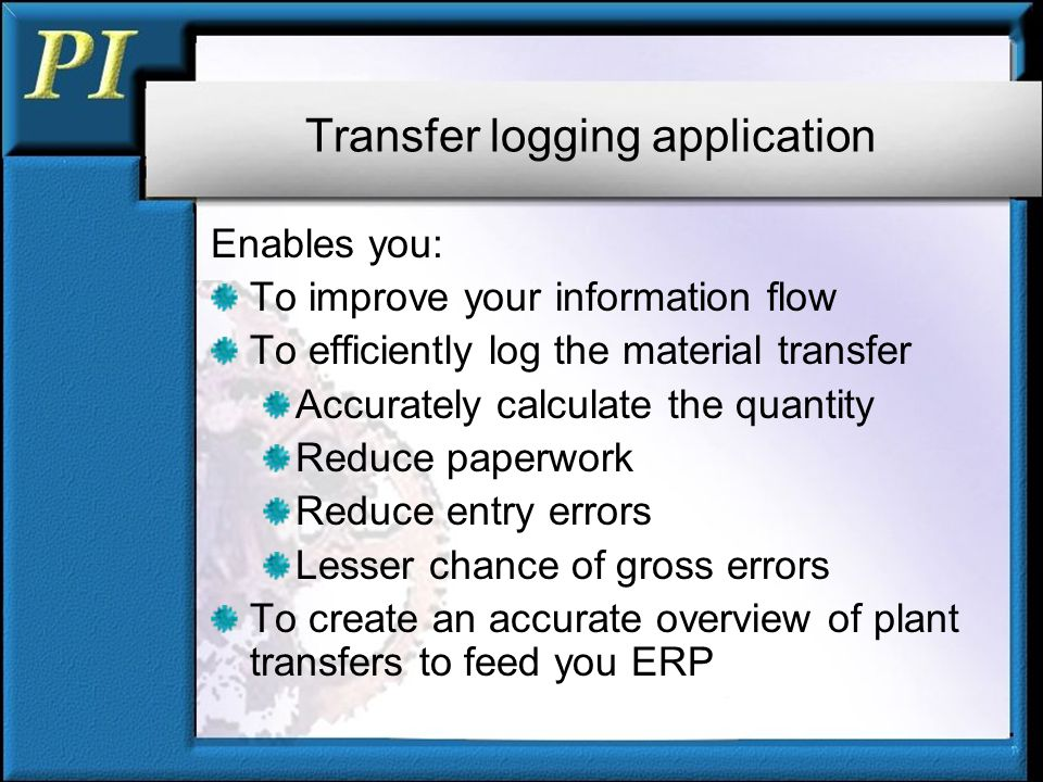 Transfer logging application Enables you: To improve your information flow To efficiently log the material transfer Accurately calculate the quantity Reduce paperwork Reduce entry errors Lesser chance of gross errors To create an accurate overview of plant transfers to feed you ERP