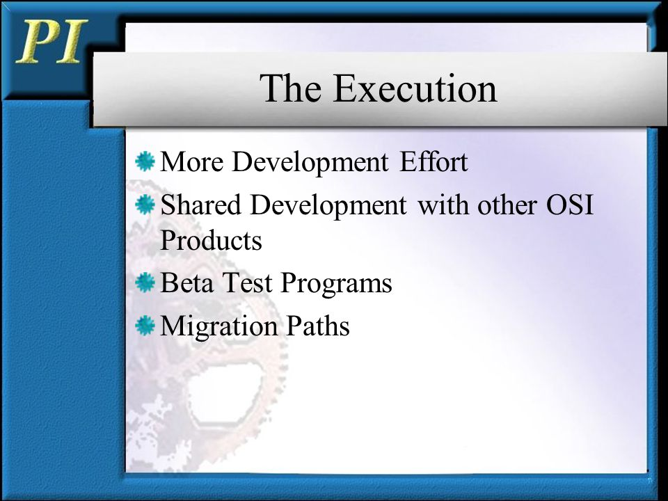 The Execution More Development Effort Shared Development with other OSI Products Beta Test Programs Migration Paths