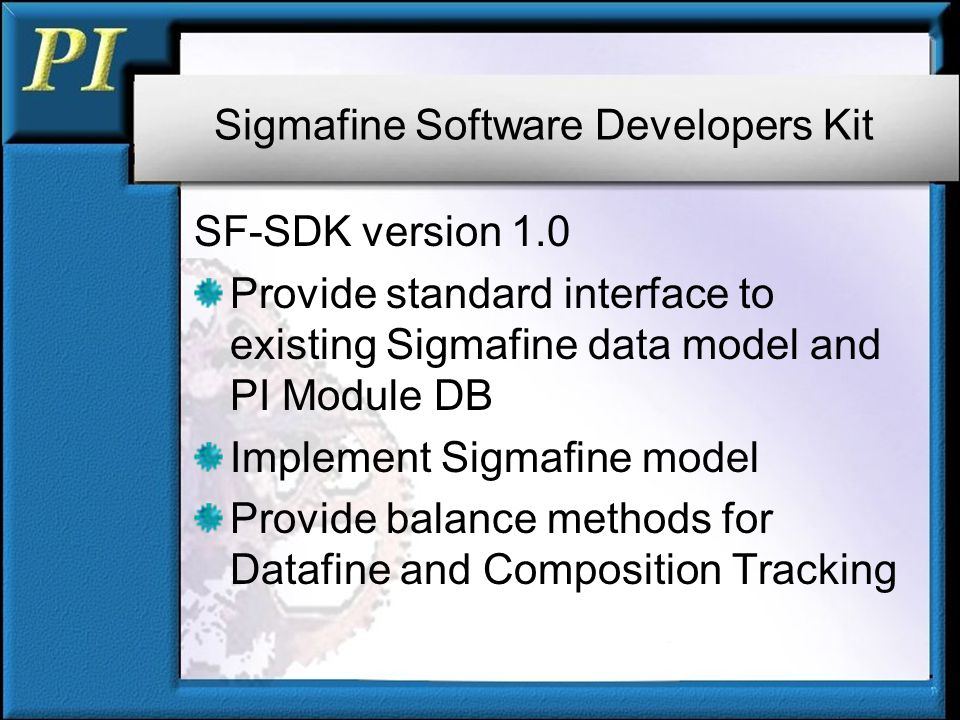 Sigmafine Software Developers Kit SF-SDK version 1.0 Provide standard interface to existing Sigmafine data model and PI Module DB Implement Sigmafine model Provide balance methods for Datafine and Composition Tracking