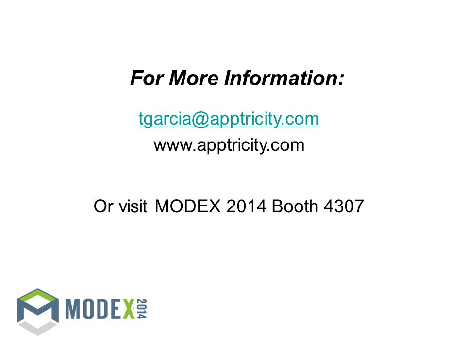 For More Information: tgarcia@apptricity.com www.apptricity.com Or visit MODEX 2014 Booth 4307 NOTE: This ending slide is OPTIONAL.