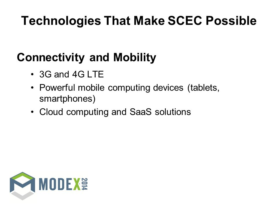 Technologies That Make SCEC Possible Connectivity and Mobility 3G and 4G LTE Powerful mobile computing devices (tablets, smartphones) Cloud computing and SaaS solutions
