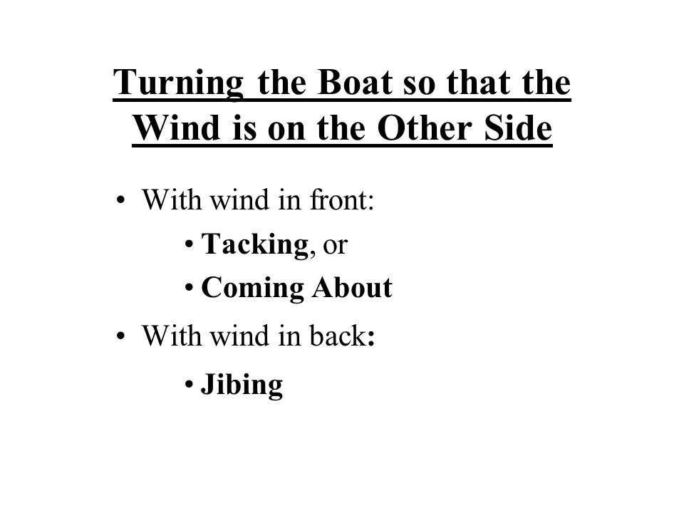 Turning the Boat so that the Wind is on the Other Side With wind in front: Tacking, or Coming About With wind in back: Jibing