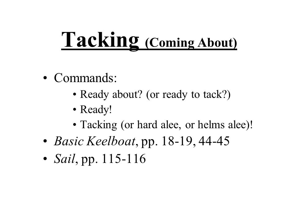 Tacking (Coming About) Commands: Ready about. (or ready to tack ) Ready.