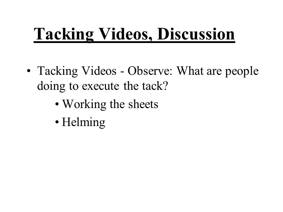 Tacking Videos, Discussion Tacking Videos - Observe: What are people doing to execute the tack.