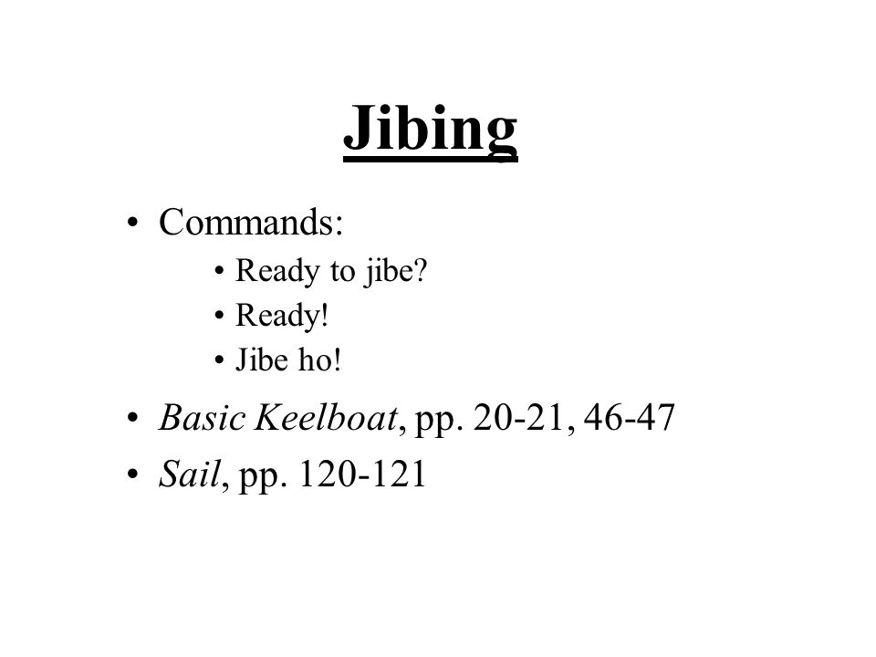 Jibing Commands: Ready to jibe Ready! Jibe ho! Basic Keelboat, pp. 20-21, 46-47 Sail, pp. 120-121