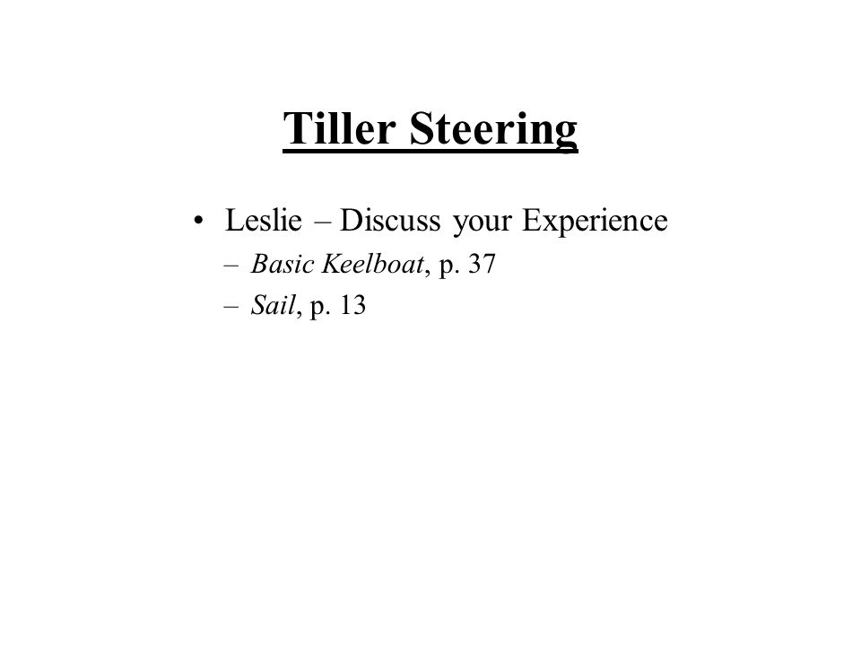 Tiller Steering Leslie – Discuss your Experience –Basic Keelboat, p. 37 –Sail, p. 13