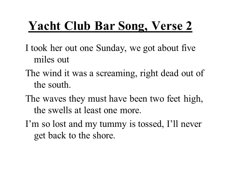 Yacht Club Bar Song, Verse 2 I took her out one Sunday, we got about five miles out The wind it was a screaming, right dead out of the south. The wave