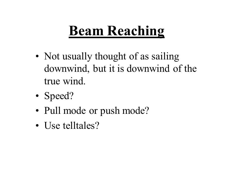 Beam Reaching Not usually thought of as sailing downwind, but it is downwind of the true wind.