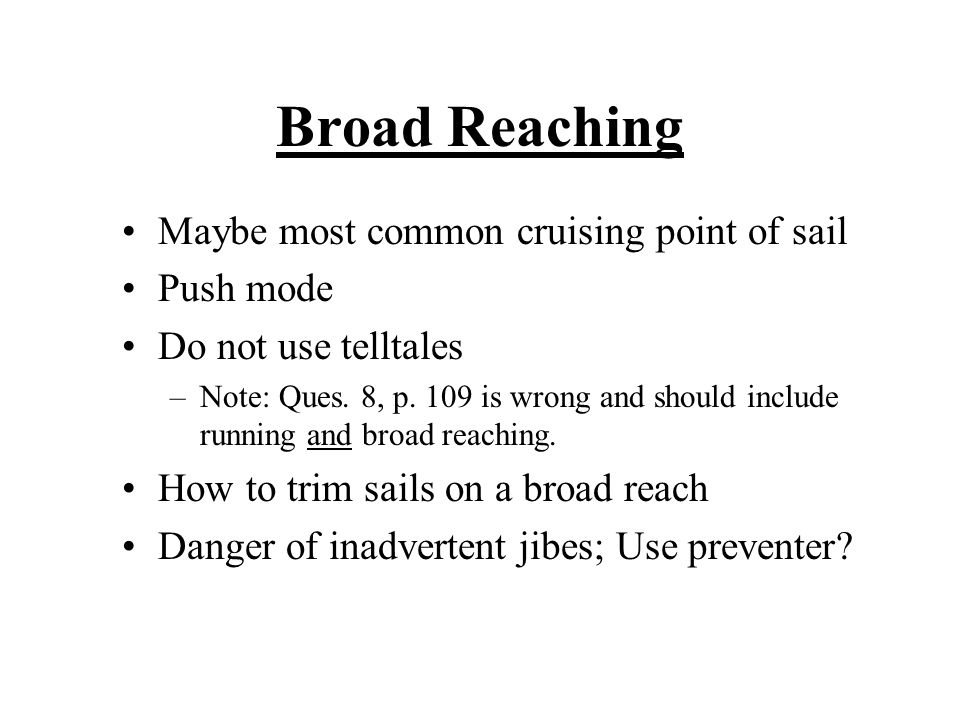 Broad Reaching Maybe most common cruising point of sail Push mode Do not use telltales –Note: Ques. 8, p. 109 is wrong and should include running and