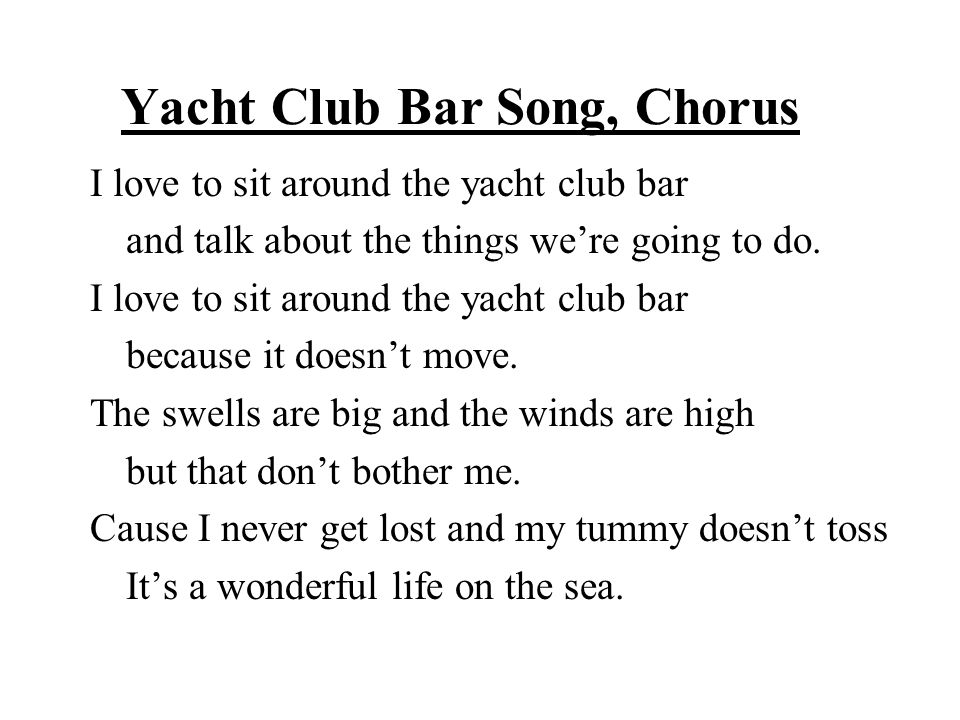 Yacht Club Bar Song, Chorus I love to sit around the yacht club bar and talk about the things we're going to do.