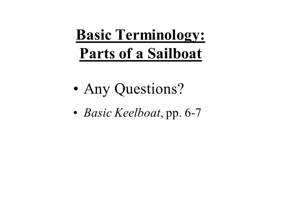 Basic Terminology: Parts of a Sailboat Any Questions? Basic Keelboat, pp. 6-7
