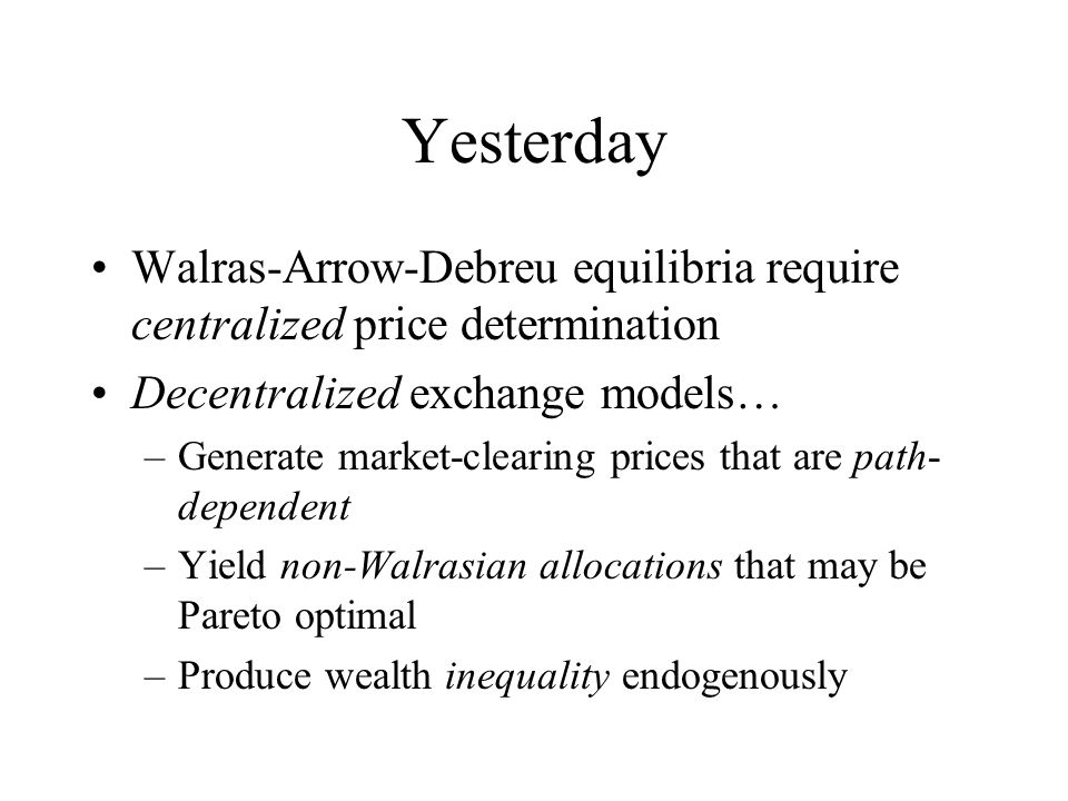 Yesterday Walras-Arrow-Debreu equilibria require centralized price determination Decentralized exchange models… –Generate market-clearing prices that are path- dependent –Yield non-Walrasian allocations that may be Pareto optimal –Produce wealth inequality endogenously
