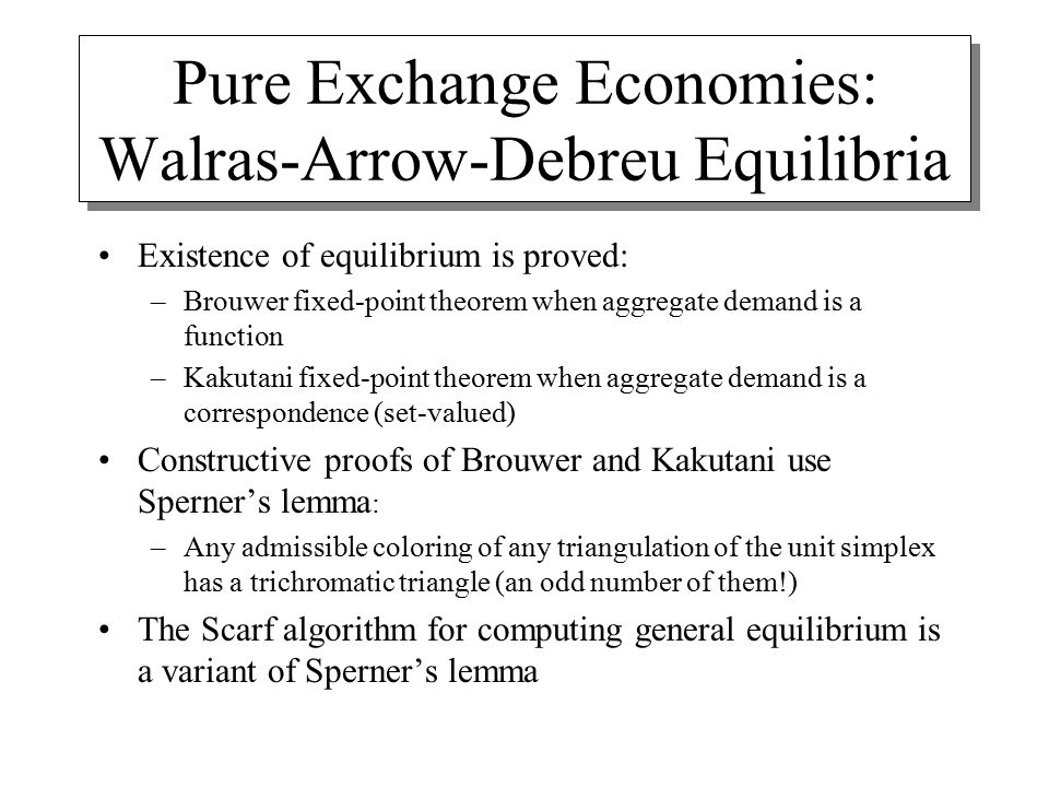 Pure Exchange Economies: Walras-Arrow-Debreu Equilibria Existence of equilibrium is proved: –Brouwer fixed-point theorem when aggregate demand is a function –Kakutani fixed-point theorem when aggregate demand is a correspondence (set-valued) Constructive proofs of Brouwer and Kakutani use Sperner's lemma : –Any admissible coloring of any triangulation of the unit simplex has a trichromatic triangle (an odd number of them!) The Scarf algorithm for computing general equilibrium is a variant of Sperner's lemma