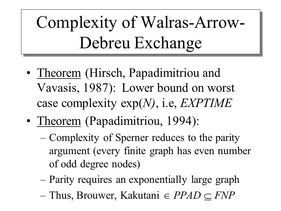 Complexity of Walras-Arrow- Debreu Exchange Theorem (Hirsch, Papadimitriou and Vavasis, 1987): Lower bound on worst case complexity exp(N), i.e, EXPTIME Theorem (Papadimitriou, 1994): –Complexity of Sperner reduces to the parity argument (every finite graph has even number of odd degree nodes) –Parity requires an exponentially large graph –Thus, Brouwer, Kakutani  PPAD  FNP