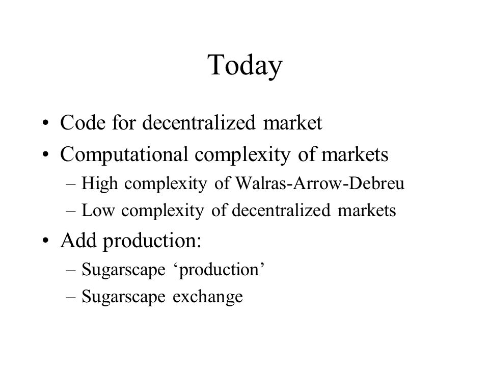 Today Code for decentralized market Computational complexity of markets –High complexity of Walras-Arrow-Debreu –Low complexity of decentralized markets Add production: –Sugarscape 'production' –Sugarscape exchange