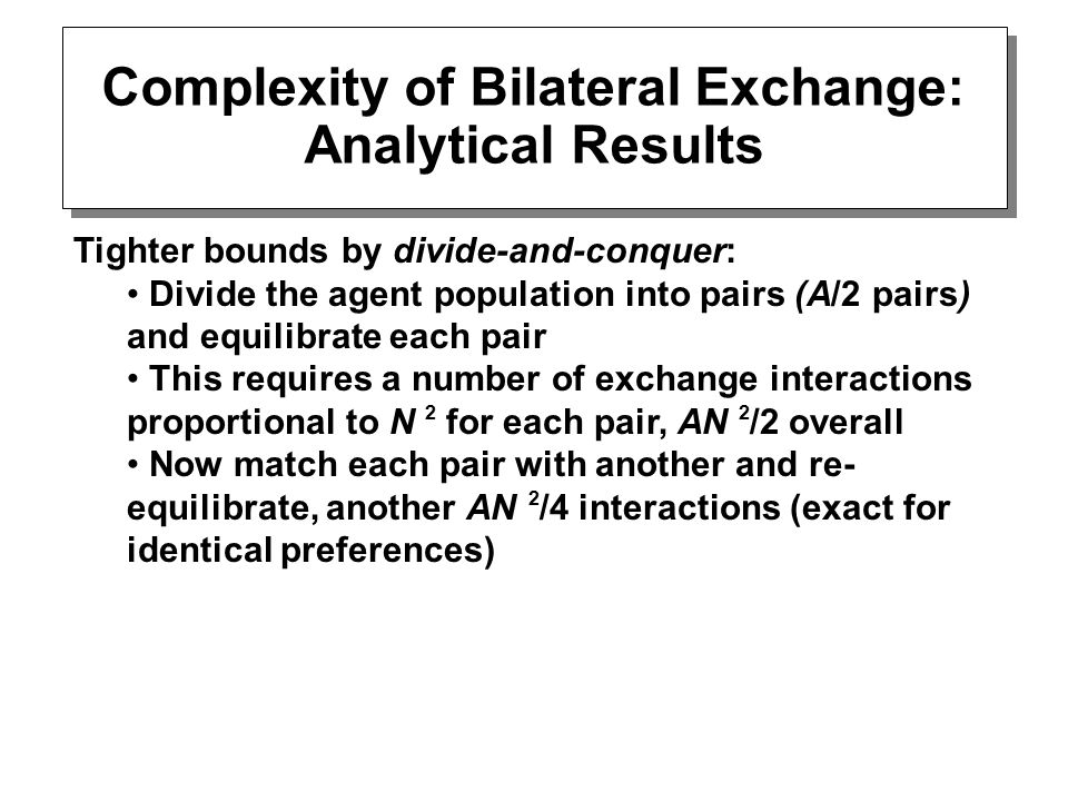 Tighter bounds by divide-and-conquer: Divide the agent population into pairs (A/2 pairs) and equilibrate each pair This requires a number of exchange interactions proportional to N 2 for each pair, AN 2 /2 overall Now match each pair with another and re- equilibrate, another AN 2 /4 interactions (exact for identical preferences) Complexity of Bilateral Exchange: Analytical Results